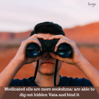 Medicated oils and fats have a more sookshma action - they are more efficient at binding vata dosha